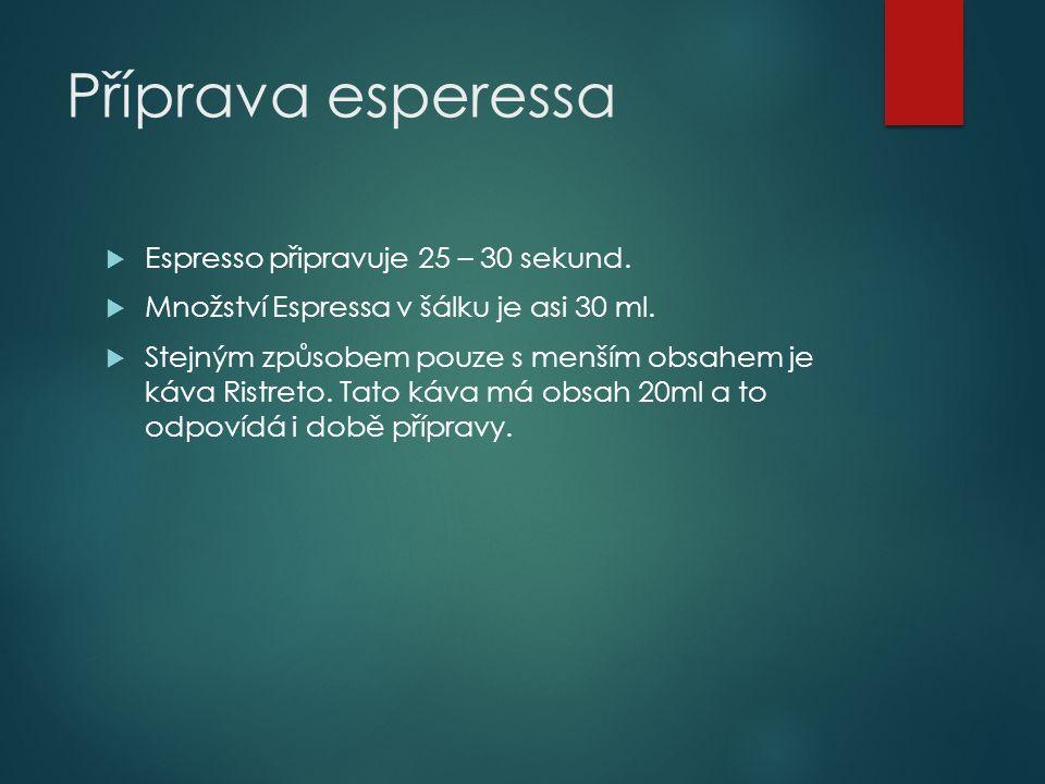 Příprava esperessa  Espresso připravuje 25 – 30 sekund.  Množství Espressa v šálku je asi 30 ml.  Stejným způsobem pouze s menším obsahem je káva R
