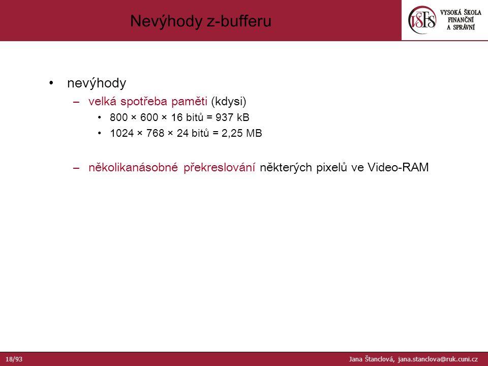 nevýhody –velká spotřeba paměti (kdysi) 800 × 600 × 16 bitů = 937 kB 1024 × 768 × 24 bitů = 2,25 MB –několikanásobné překreslování některých pixelů ve Video-RAM Nevýhody z-bufferu 18/93 Jana Štanclová, jana.stanclova@ruk.cuni.cz