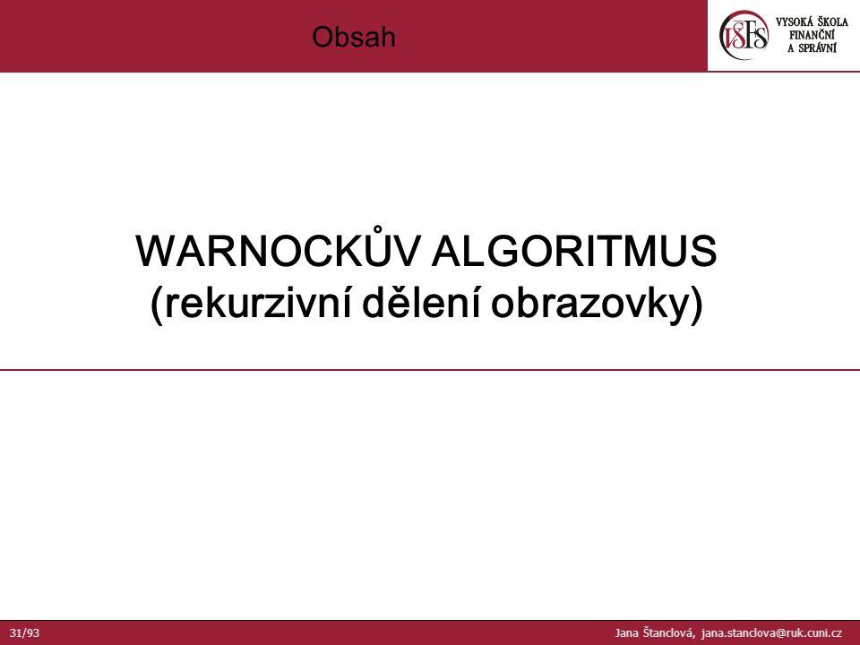 Obsah WARNOCKŮV ALGORITMUS (rekurzivní dělení obrazovky) 31/93 Jana Štanclová, jana.stanclova@ruk.cuni.cz
