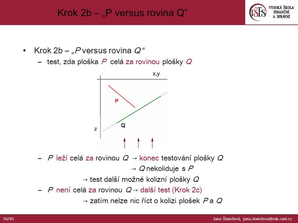 """Krok 2b – """"P versus rovina Q –test, zda ploška P celá za rovinou plošky Q –P leží celá za rovinou Q → konec testování plošky Q → Q nekoliduje s P → test další možné kolizní plošky Q –P není celá za rovinou Q → další test (Krok 2c) → zatím nelze nic říct o kolizi plošek P a Q Krok 2b – """"P versus rovina Q 56/93 Jana Štanclová, jana.stanclova@ruk.cuni.cz"""