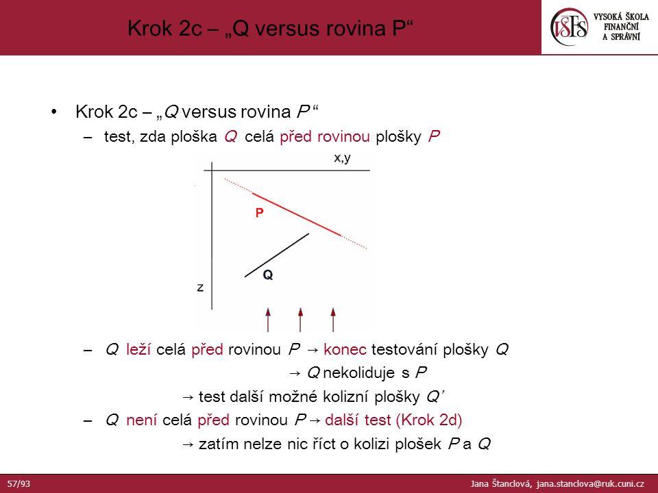 """Krok 2c – """"Q versus rovina P –test, zda ploška Q celá před rovinou plošky P –Q leží celá před rovinou P → konec testování plošky Q → Q nekoliduje s P → test další možné kolizní plošky Q' –Q není celá před rovinou P → další test (Krok 2d) → zatím nelze nic říct o kolizi plošek P a Q Krok 2c – """"Q versus rovina P 57/93 Jana Štanclová, jana.stanclova@ruk.cuni.cz"""