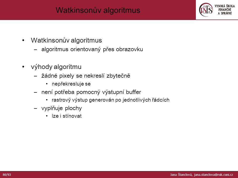 Watkinsonův algoritmus –algoritmus orientovaný přes obrazovku výhody algoritmu –žádné pixely se nekreslí zbytečně nepřekresluje se –není potřeba pomocný výstupní buffer rastrový výstup generován po jednotlivých řádcích –vyplňuje plochy lze i stínovat Watkinsonův algoritmus 80/93 Jana Štanclová, jana.stanclova@ruk.cuni.cz