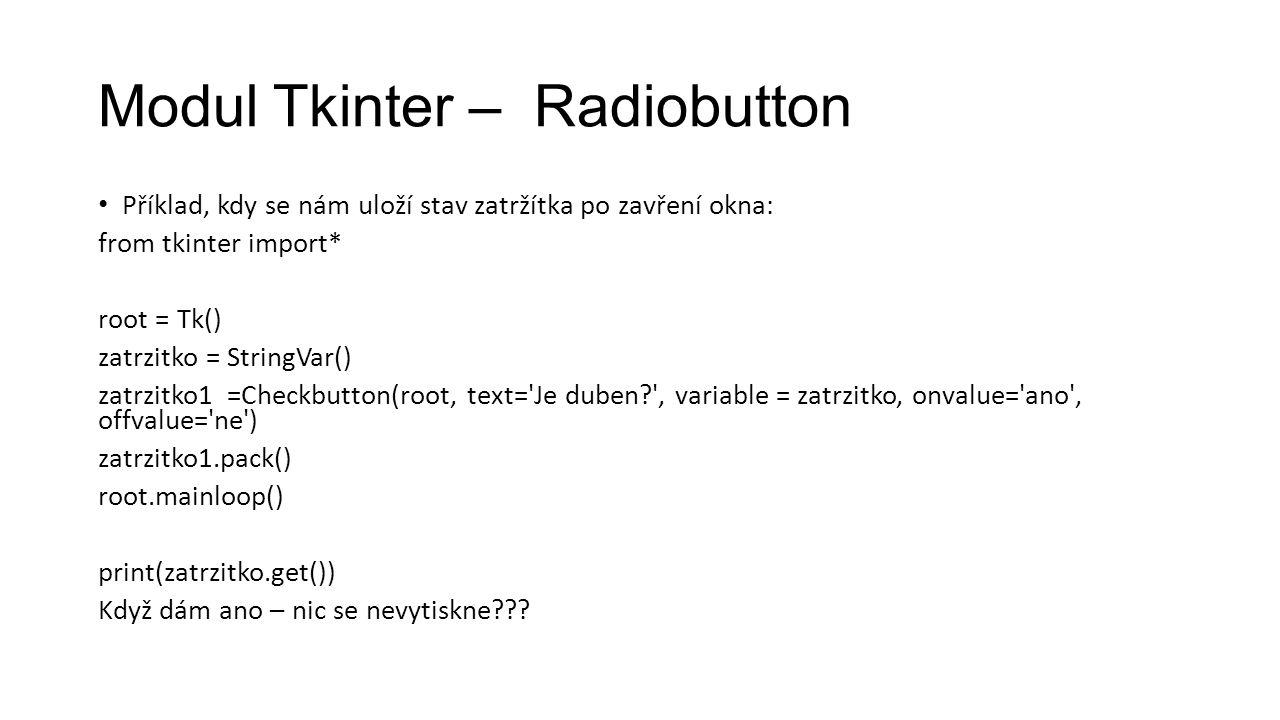 Modul Tkinter – Radiobutton Příklad, kdy se nám uloží stav zatržítka po zavření okna: from tkinter import* root = Tk() zatrzitko = StringVar() zatrzitko1 =Checkbutton(root, text= Je duben , variable = zatrzitko, onvalue= ano , offvalue= ne ) zatrzitko1.pack() root.mainloop() print(zatrzitko.get()) Když dám ano – nic se nevytiskne