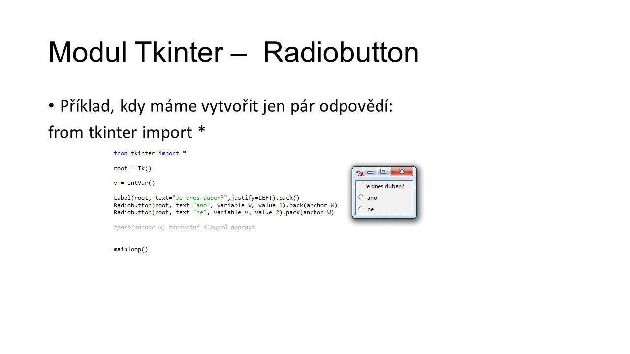 Modul Tkinter – Radiobutton Příklad, kdy máme vytvořit jen pár odpovědí: from tkinter import *