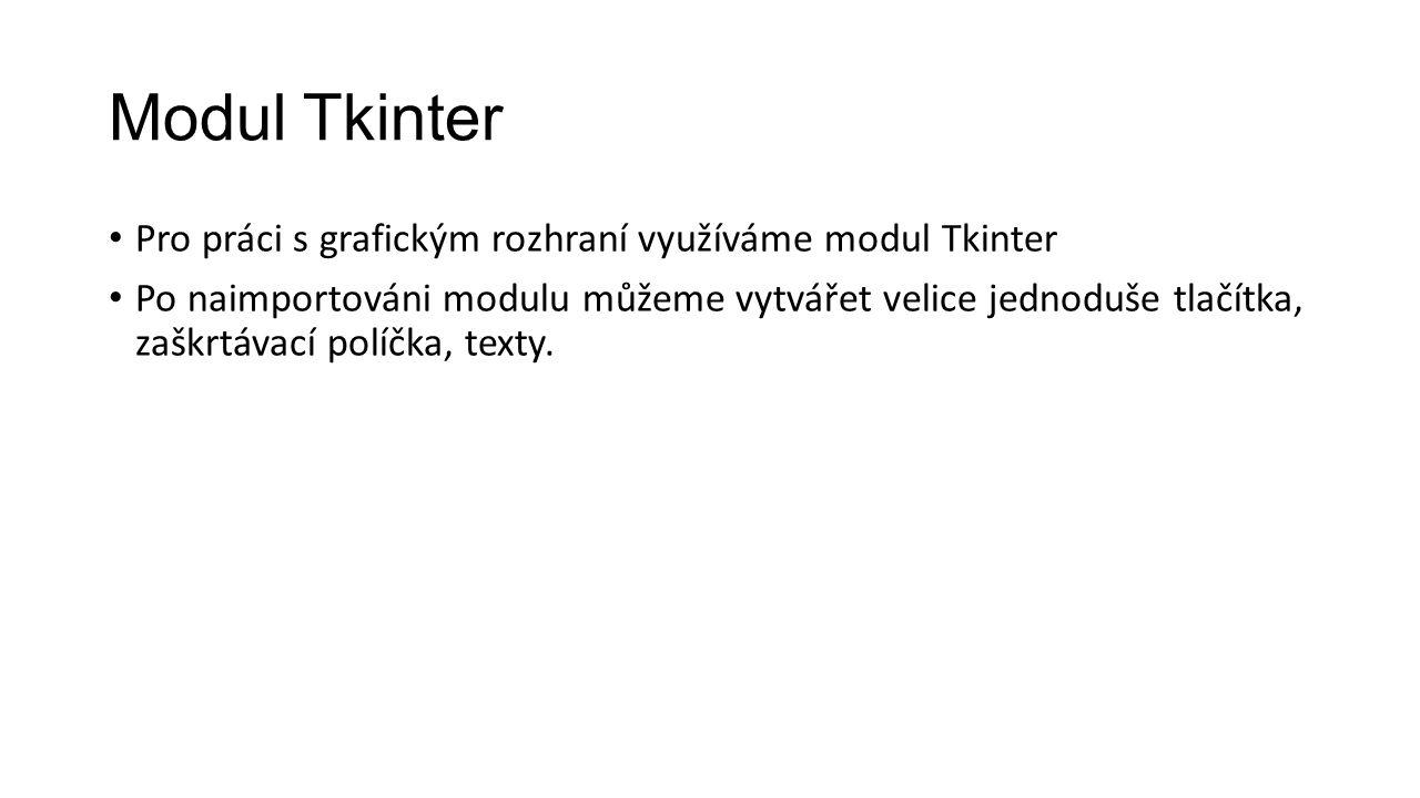 Modul Tkinter Pro práci s grafickým rozhraní využíváme modul Tkinter Po naimportováni modulu můžeme vytvářet velice jednoduše tlačítka, zaškrtávací políčka, texty.