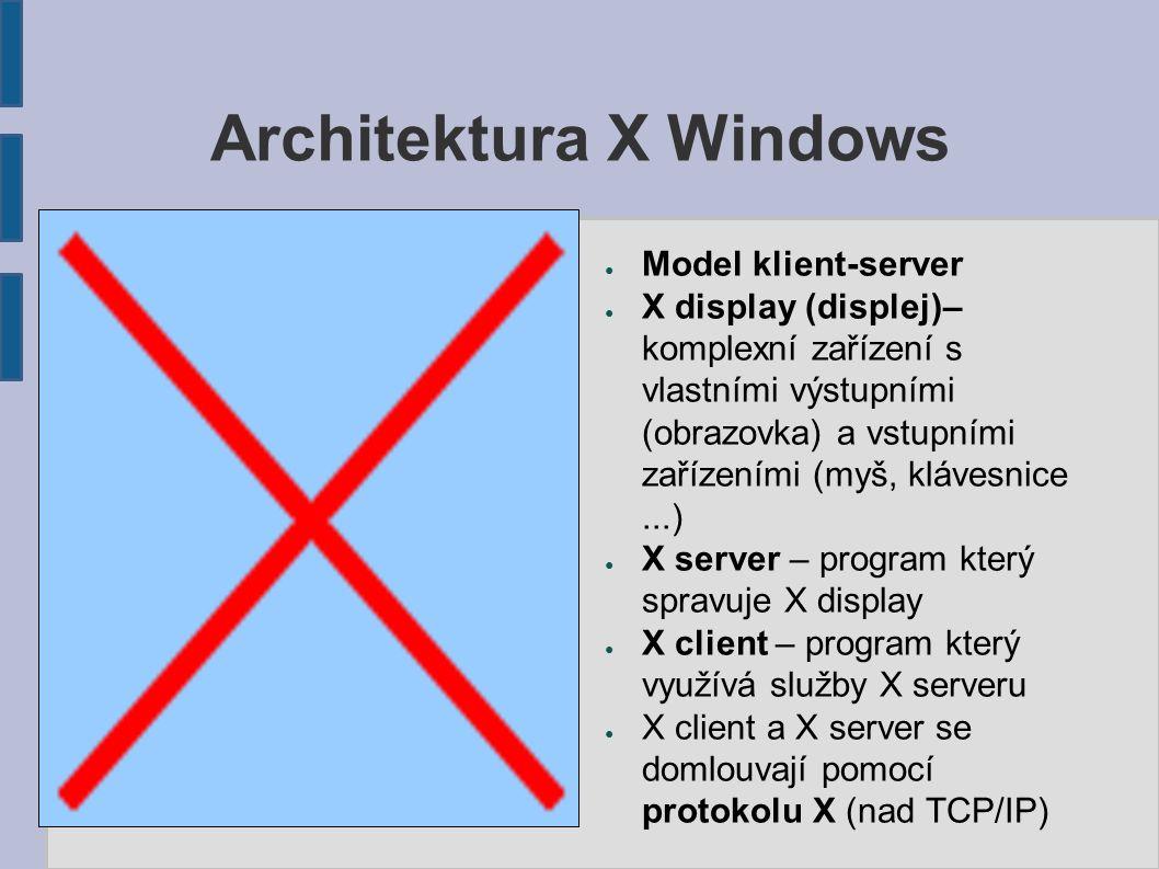 Architektura X Windows ● Model klient-server ● X display (displej)– komplexní zařízení s vlastními výstupními (obrazovka) a vstupními zařízeními (myš, klávesnice...) ● X server – program který spravuje X display ● X client – program který využívá služby X serveru ● X client a X server se domlouvají pomocí protokolu X (nad TCP/IP)