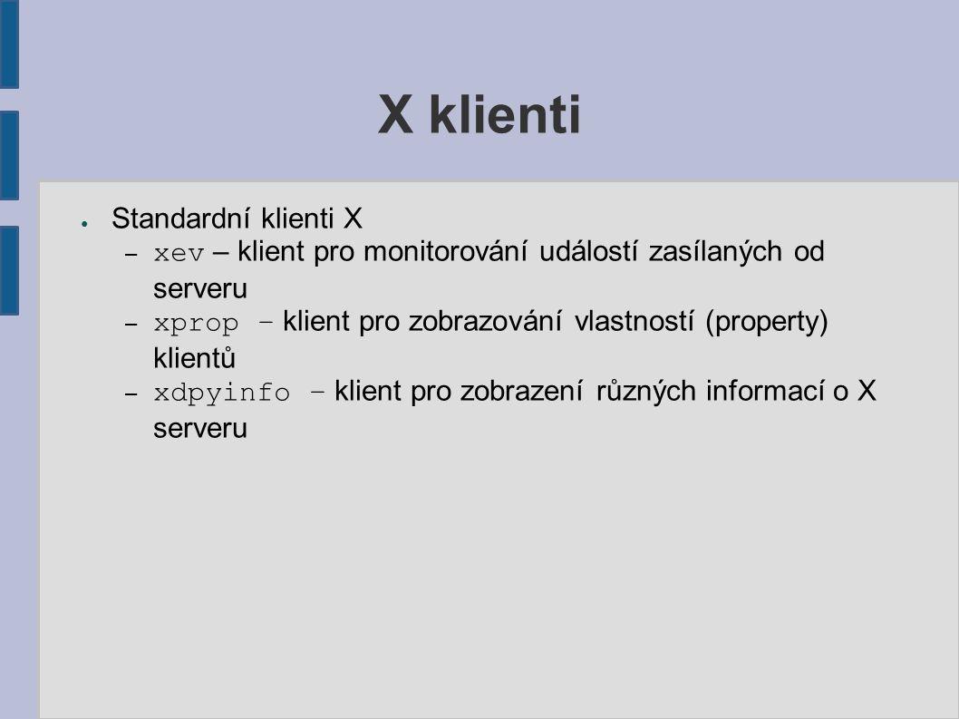 X klienti ● Standardní klienti X – xev – klient pro monitorování událostí zasílaných od serveru – xprop – klient pro zobrazování vlastností (property) klientů – xdpyinfo – klient pro zobrazení různých informací o X serveru