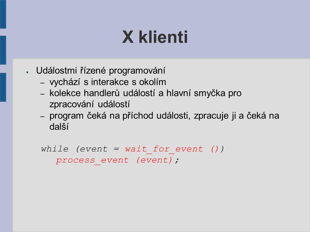 X klienti ● Událostmi řízené programování – vychází s interakce s okolím – kolekce handlerů událostí a hlavní smyčka pro zpracování událostí – program čeká na příchod události, zpracuje ji a čeká na další while (event = wait_for_event ()) process_event (event);