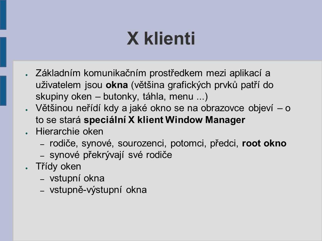 X klienti ● Základním komunikačním prostředkem mezi aplikací a uživatelem jsou okna (většina grafických prvků patří do skupiny oken – butonky, táhla, menu...) ● Většinou neřídí kdy a jaké okno se na obrazovce objeví – o to se stará speciální X klient Window Manager ● Hierarchie oken – rodiče, synové, sourozenci, potomci, předci, root okno – synové překrývají své rodiče ● Třídy oken – vstupní okna – vstupně-výstupní okna