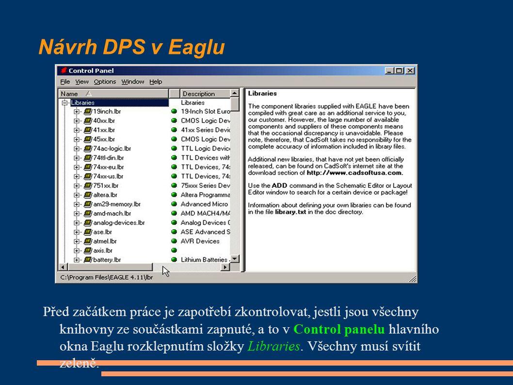 Návrh DPS v Eaglu Před začátkem práce je zapotřebí zkontrolovat, jestli jsou všechny knihovny ze součástkami zapnuté, a to v Control panelu hlavního okna Eaglu rozklepnutím složky Libraries.