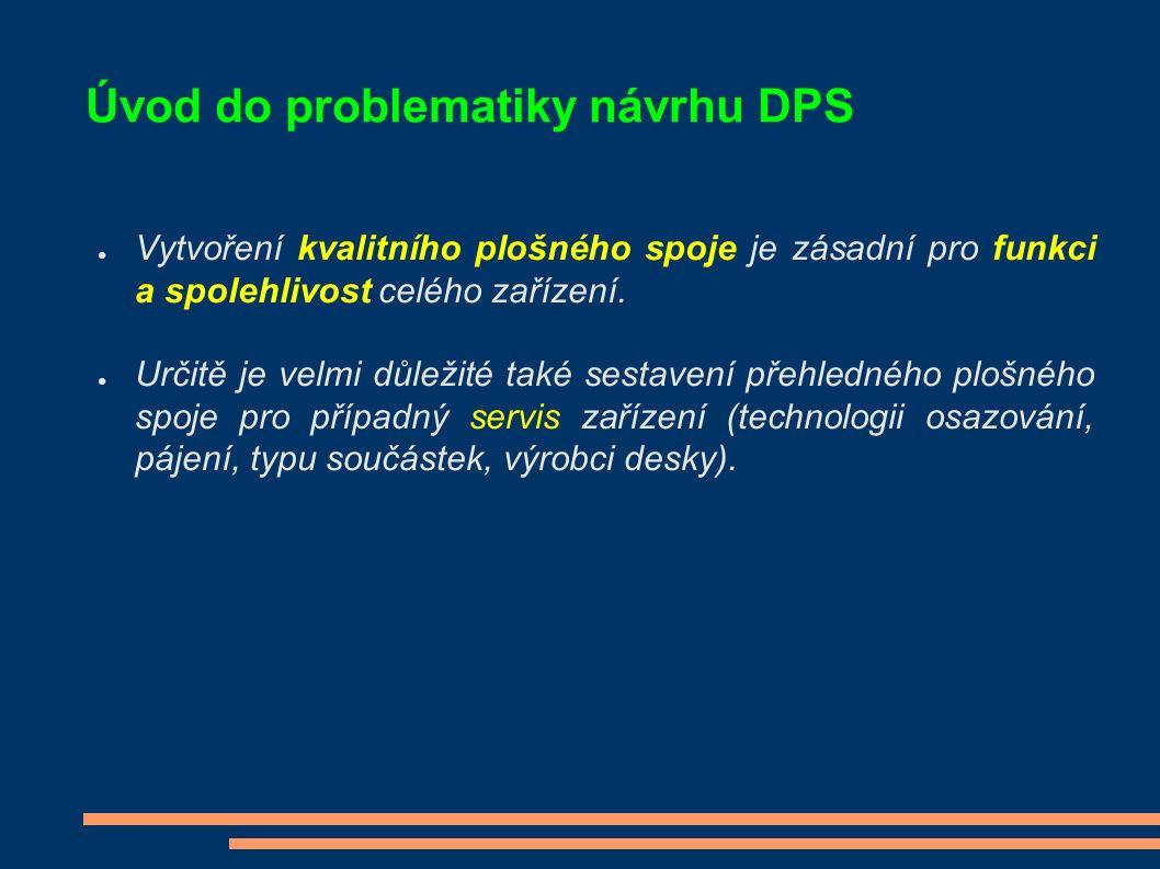 Úvod do problematiky návrhu DPS ● Vytvoření kvalitního plošného spoje je zásadní pro funkci a spolehlivost celého zařízení. ● Určitě je velmi důležité