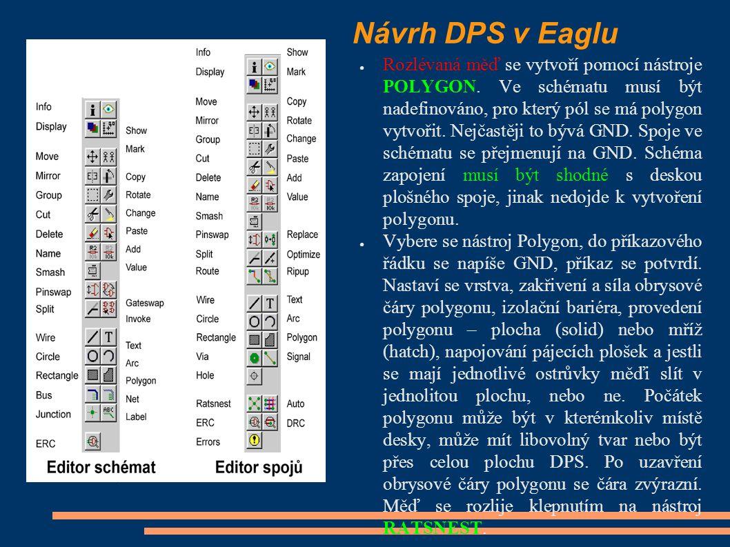 Návrh DPS v Eaglu ● Rozlévaná měď se vytvoří pomocí nástroje POLYGON. Ve schématu musí být nadefinováno, pro který pól se má polygon vytvořit. Nejčast