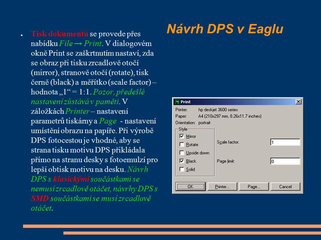 Návrh DPS v Eaglu ● Tisk dokumentů se provede přes nabídku File → Print. V dialogovém okně Print se zaškrtnutím nastaví, zda se obraz při tisku zrcadl