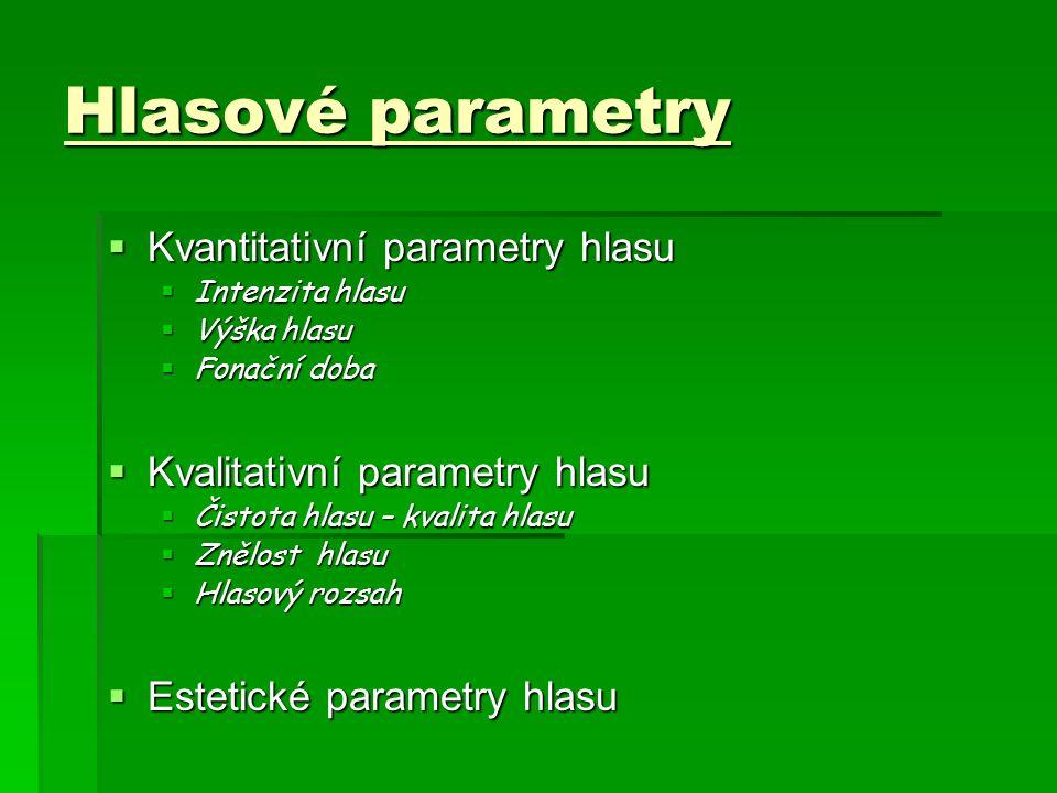 Hlasové parametry  Kvantitativní parametry hlasu  Intenzita hlasu  Výška hlasu  Fonační doba  Kvalitativní parametry hlasu  Čistota hlasu – kvalita hlasu  Znělost hlasu  Hlasový rozsah  Estetické parametry hlasu