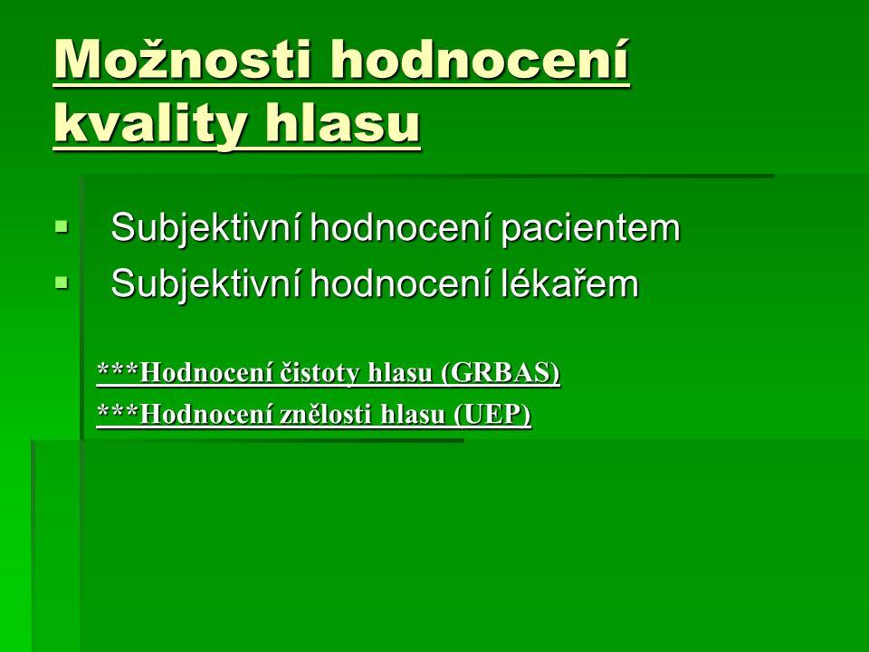 Možnosti hodnocení kvality hlasu  Subjektivní hodnocení pacientem  Subjektivní hodnocení lékařem ***Hodnocení čistoty hlasu (GRBAS) ***Hodnocení znělosti hlasu (UEP)