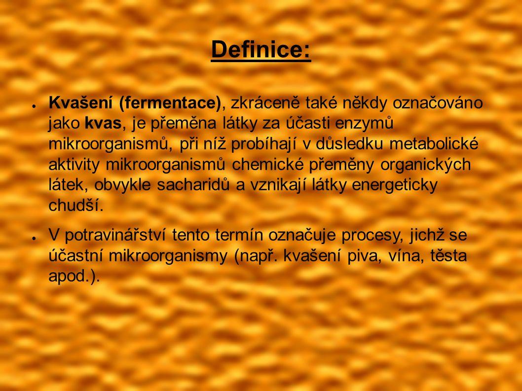 Definice: ● Kvašení (fermentace), zkráceně také někdy označováno jako kvas, je přeměna látky za účasti enzymů mikroorganismů, při níž probíhají v důsledku metabolické aktivity mikroorganismů chemické přeměny organických látek, obvykle sacharidů a vznikají látky energeticky chudší.