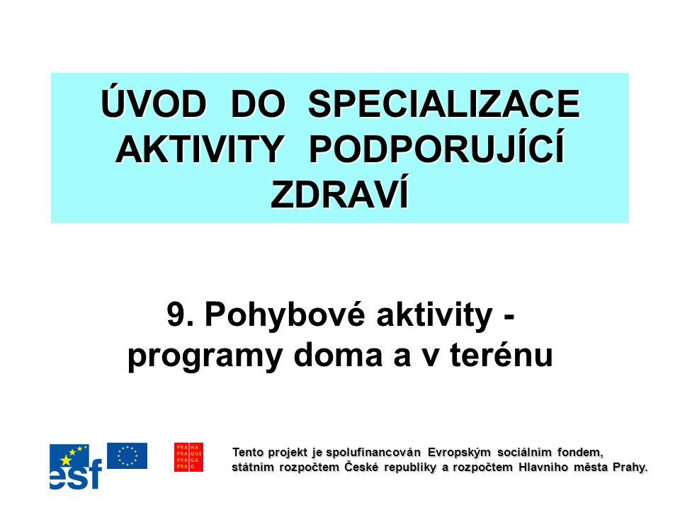 ÚVOD DO SPECIALIZACE AKTIVITY PODPORUJÍCÍ ZDRAVÍ 9. Pohybové aktivity - programy doma a v terénu Tento projekt je spolufinancován Evropským sociálním