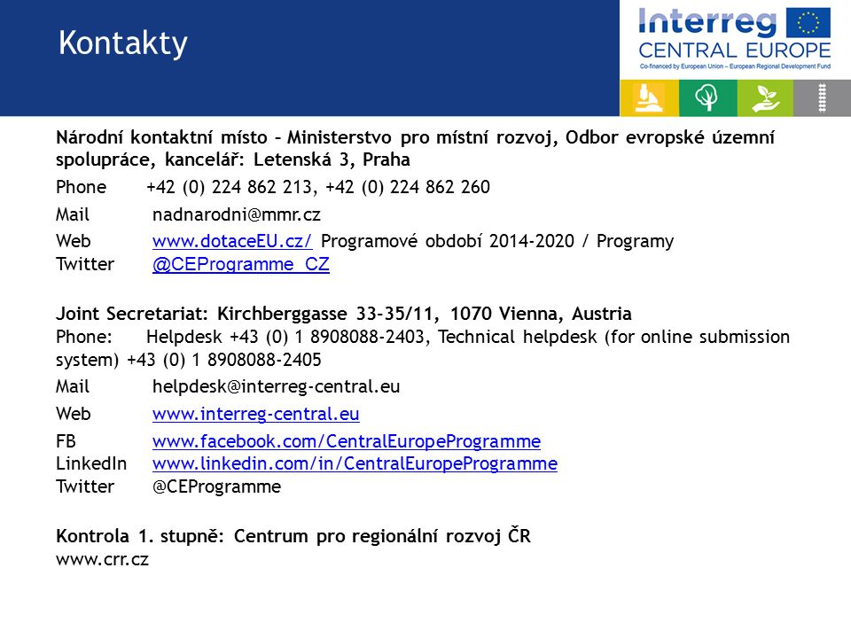 Kontakty Národní kontaktní místo – Ministerstvo pro místní rozvoj, Odbor evropské územní spolupráce, kancelář: Letenská 3, Praha Phone +42 (0) 224 862 213, +42 (0) 224 862 260 Mail nadnarodni@mmr.cz Web www.dotaceEU.cz/ Programové období 2014-2020 / Programywww.dotaceEU.cz/ Twitter @CEProgramme_CZ @CEProgramme_CZ Joint Secretariat: Kirchberggasse 33-35/11, 1070 Vienna, Austria Phone: Helpdesk +43 (0) 1 8908088-2403, Technical helpdesk (for online submission system) +43 (0) 1 8908088-2405 Mail helpdesk@interreg-central.eu Web www.interreg-central.euwww.interreg-central.eu FB www.facebook.com/CentralEuropeProgrammewww.facebook.com/CentralEuropeProgramme LinkedIn www.linkedin.com/in/CentralEuropeProgrammewww.linkedin.com/in/CentralEuropeProgramme Twitter @CEProgramme Kontrola 1.