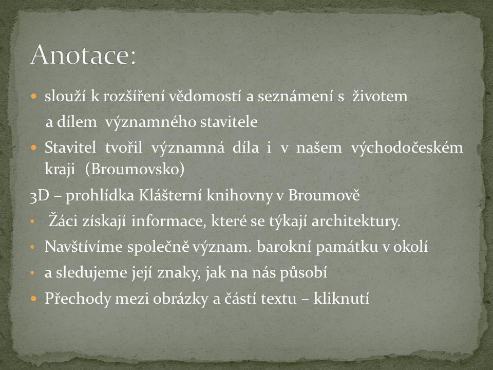 slouží k rozšíření vědomostí a seznámení s životem a dílem významného stavitele Stavitel tvořil významná díla i v našem východočeském kraji (Broumovsko) 3D – prohlídka Klášterní knihovny v Broumově Žáci získají informace, které se týkají architektury.