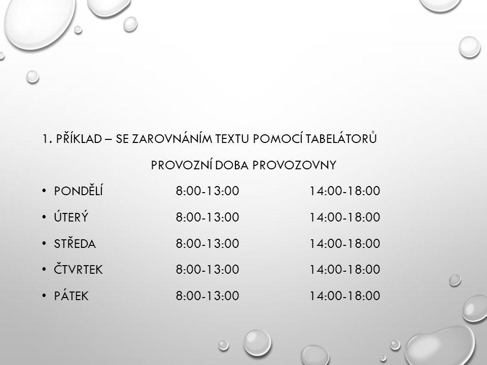 1. PŘÍKLAD – SE ZAROVNÁNÍM TEXTU POMOCÍ TABELÁTORŮ PROVOZNÍ DOBA PROVOZOVNY PONDĚLÍ 8:00-13:0014:00-18:00 ÚTERÝ8:00-13:0014:00-18:00 STŘEDA 8:00-13:00