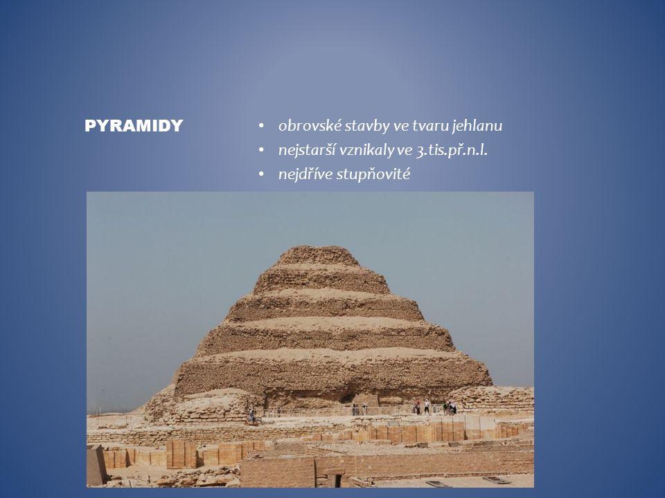 obrovské stavby ve tvaru jehlanu nejstarší vznikaly ve 3.tis.př.n.l. nejdříve stupňovité PYRAMIDY