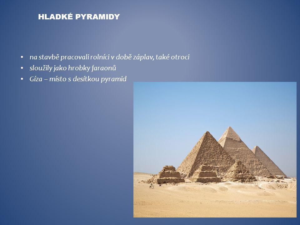 na stavbě pracovali rolníci v době záplav, také otroci sloužily jako hrobky faraonů Gíza – místo s desítkou pyramid HLADKÉ PYRAMIDY