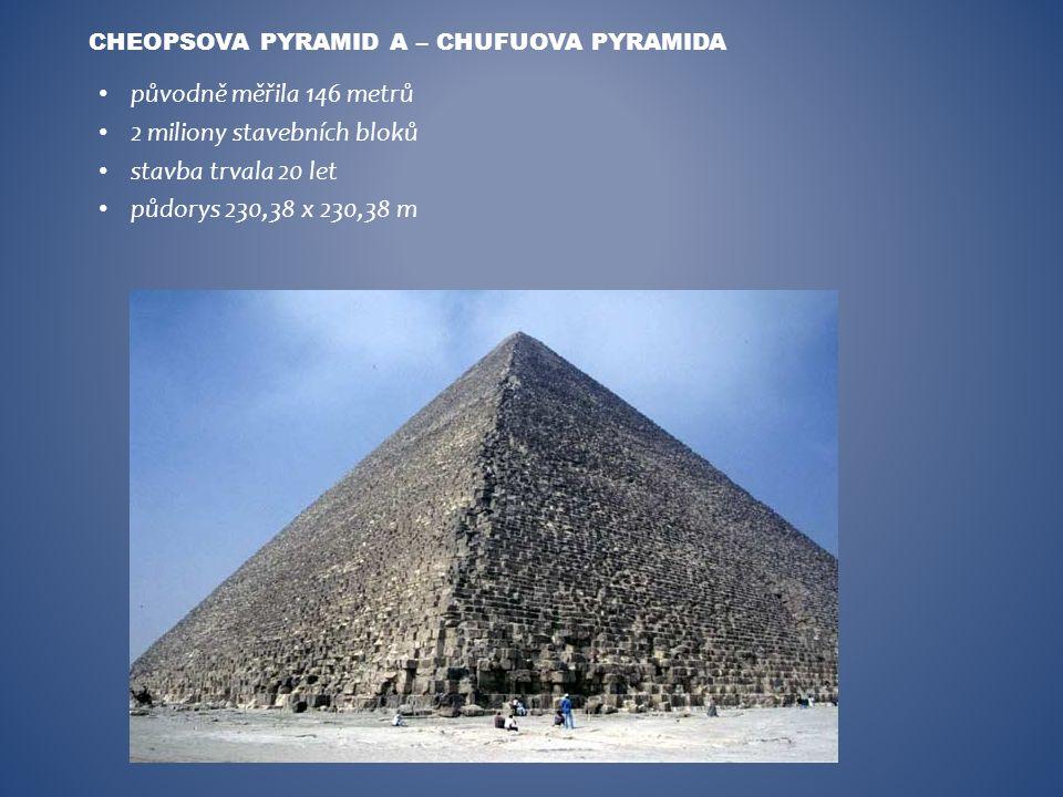 původně měřila 146 metrů 2 miliony stavebních bloků stavba trvala 20 let půdorys 230,38 x 230,38 m CHEOPSOVA PYRAMID A – CHUFUOVA PYRAMIDA