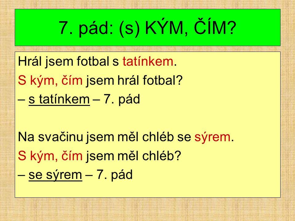 7. pád: (s) KÝM, ČÍM. Hrál jsem fotbal s tatínkem.