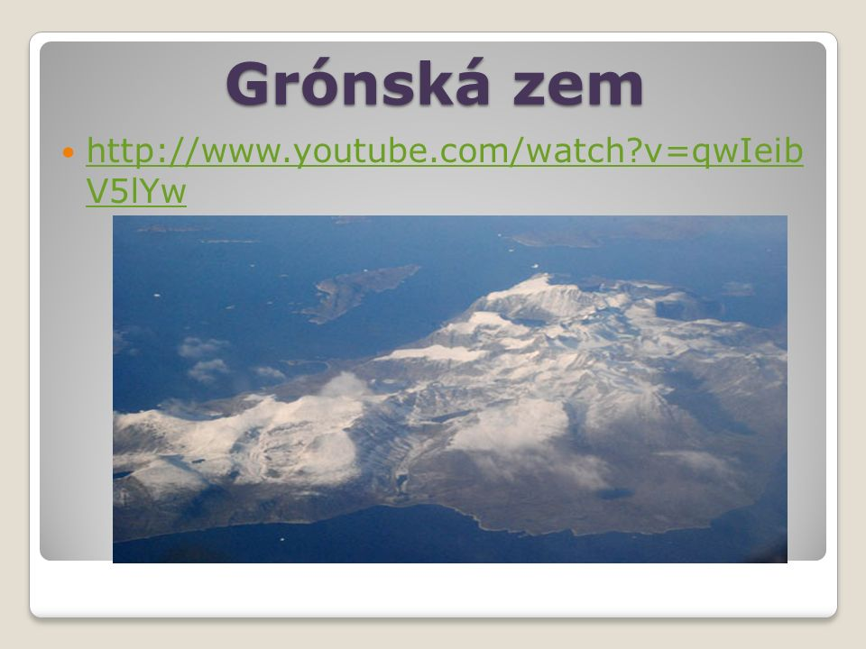 Grónská zem http://www.youtube.com/watch?v=qwIeib V5lYw http://www.youtube.com/watch?v=qwIeib V5lYw