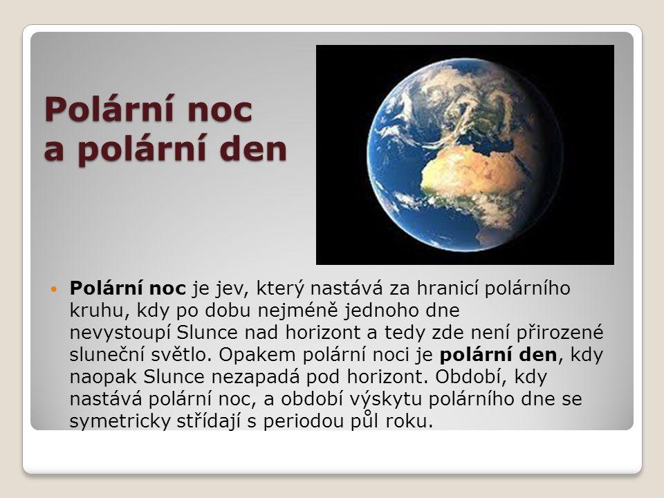 Polární noc a polární den Polární noc je jev, který nastává za hranicí polárního kruhu, kdy po dobu nejméně jednoho dne nevystoupí Slunce nad horizont a tedy zde není přirozené sluneční světlo.