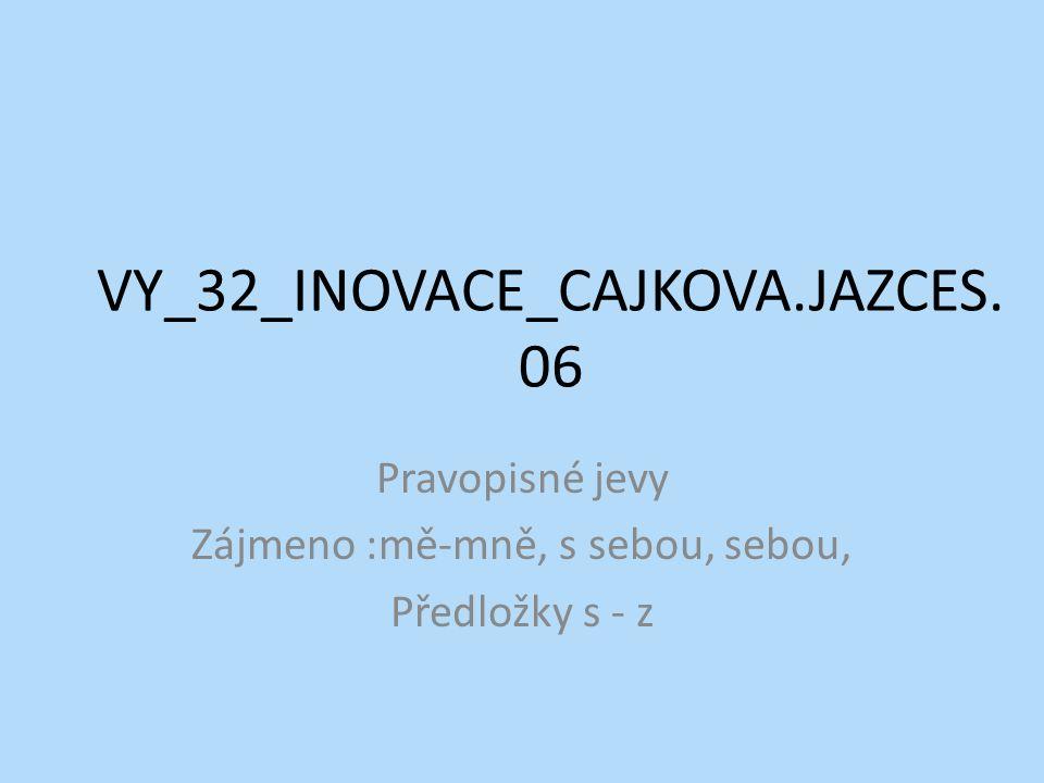 VY_32_INOVACE_CAJKOVA.JAZCES. 06 Pravopisné jevy Zájmeno :mě-mně, s sebou, sebou, Předložky s - z