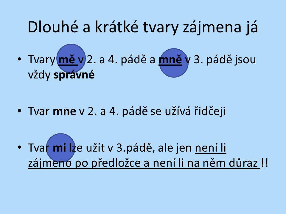 Dlouhé a krátké tvary zájmena já Tvary mě v 2. a 4. pádě a mně v 3. pádě jsou vždy správné Tvar mne v 2. a 4. pádě se užívá řidčeji Tvar mi lze užít v