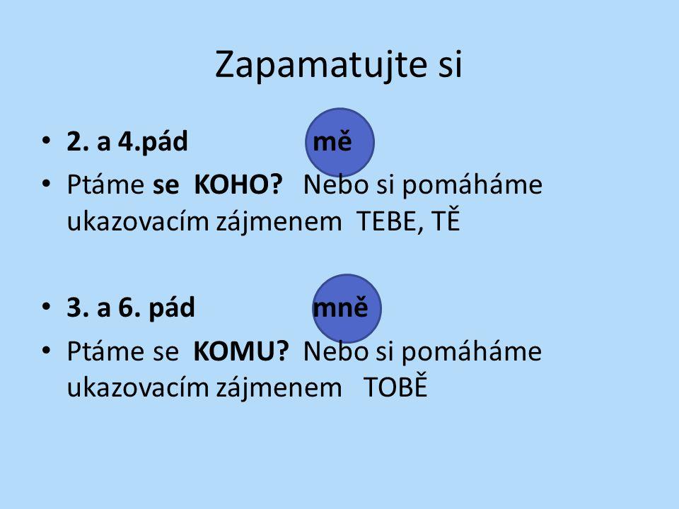 Zapamatujte si 2. a 4.pádmě Ptáme se KOHO? Nebo si pomáháme ukazovacím zájmenem TEBE, TĚ 3. a 6. pádmně Ptáme se KOMU? Nebo si pomáháme ukazovacím záj