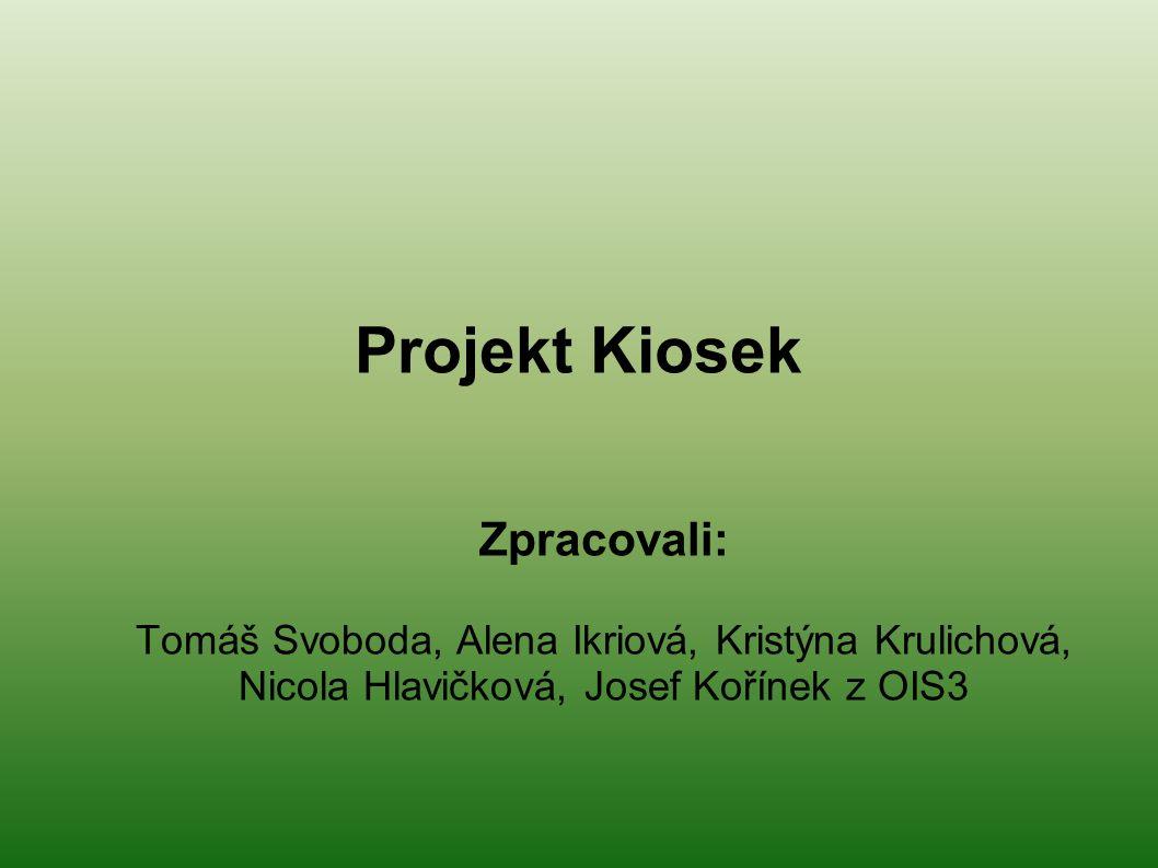 Projekt Kiosek Zpracovali: Tomáš Svoboda, Alena Ikriová, Kristýna Krulichová, Nicola Hlavičková, Josef Kořínek z OIS3