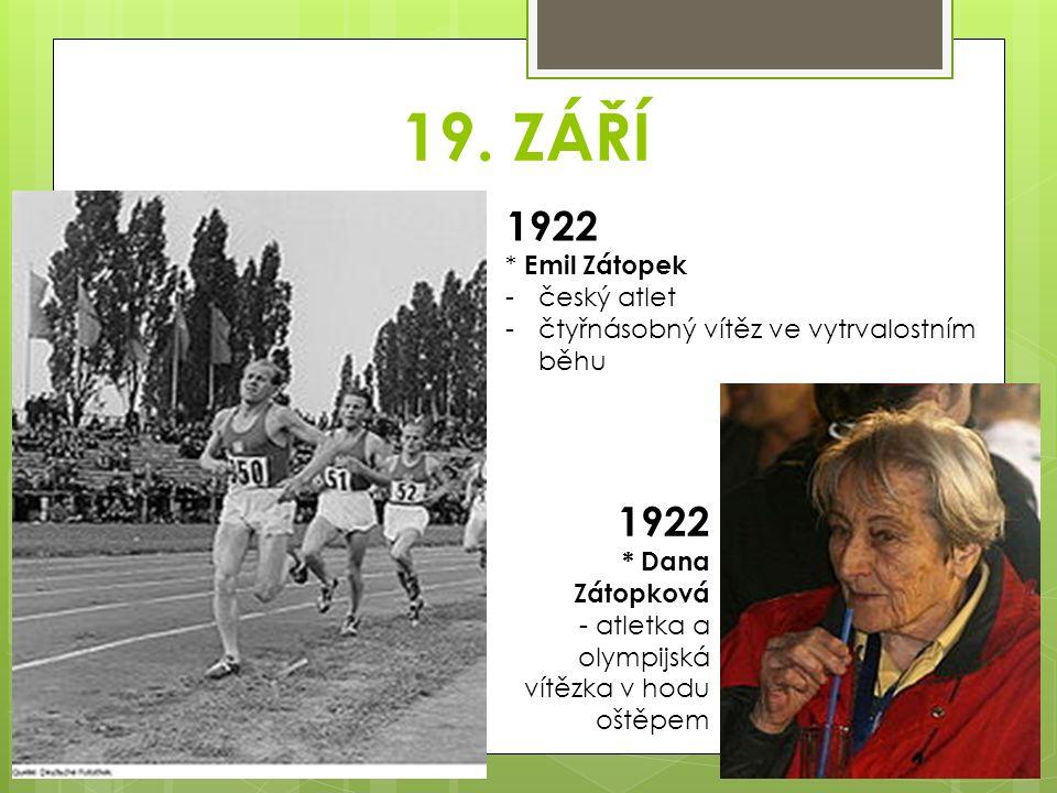 19. ZÁŘÍ 1922 * Emil Zátopek -český atlet -čtyřnásobný vítěz ve vytrvalostním běhu 1922 * Dana Zátopková - atletka a olympijská vítězka v hodu oštěpem