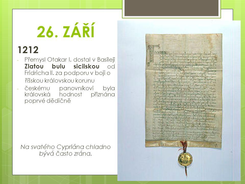 26. ZÁŘÍ 1212 - Přemysl Otakar I. dostal v Basileji Zlatou bulu sicilskou od Fridricha II. za podporu v boji o říšskou královskou korunu - českému pan