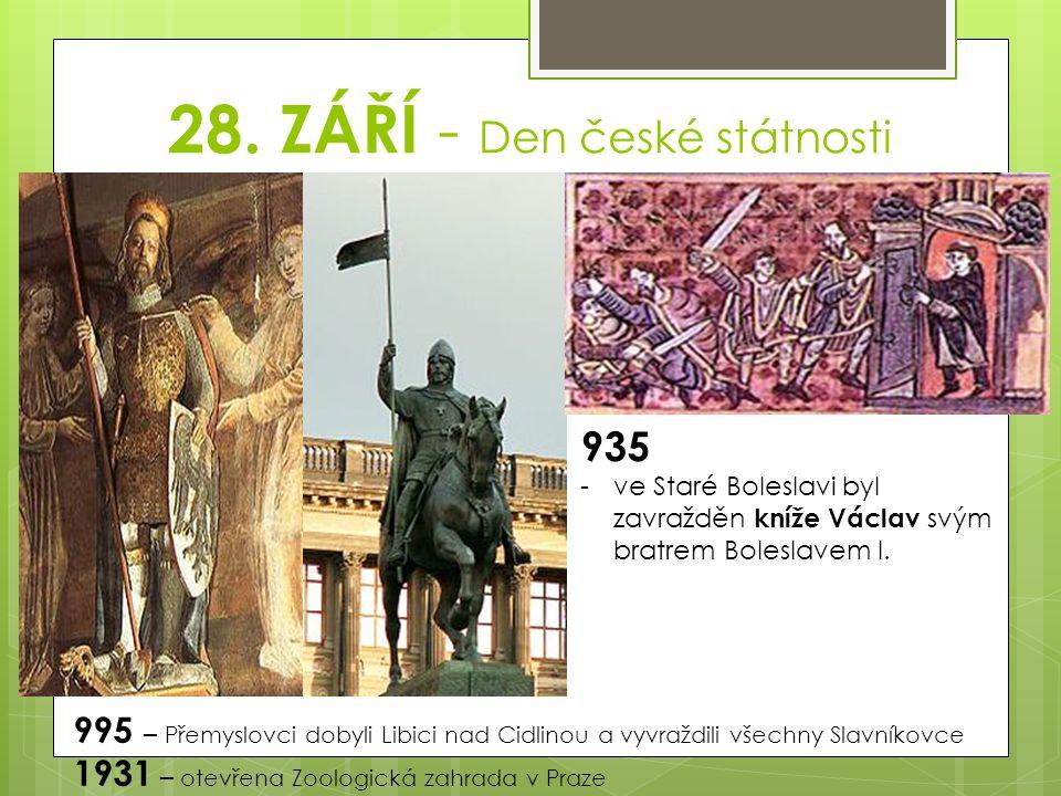 28. ZÁŘÍ - Den české státnosti 935 -ve Staré Boleslavi byl zavražděn kníže Václav svým bratrem Boleslavem I. 995 – Přemyslovci dobyli Libici nad Cidli