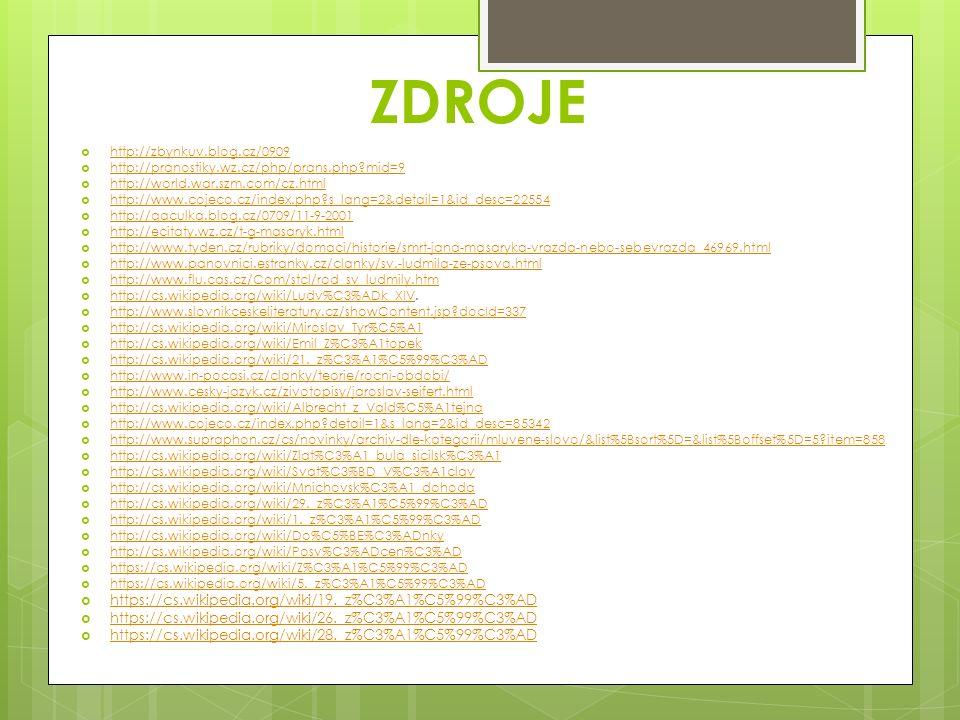 ZDROJE  http://zbynkuv.blog.cz/0909 http://zbynkuv.blog.cz/0909  http://pranostiky.wz.cz/php/prans.php mid=9 http://pranostiky.wz.cz/php/prans.php mid=9  http://world.war.szm.com/cz.html http://world.war.szm.com/cz.html  http://www.cojeco.cz/index.php s_lang=2&detail=1&id_desc=22554 http://www.cojeco.cz/index.php s_lang=2&detail=1&id_desc=22554  http://qaculka.blog.cz/0709/11-9-2001 http://qaculka.blog.cz/0709/11-9-2001  http://ecitaty.wz.cz/t-g-masaryk.html http://ecitaty.wz.cz/t-g-masaryk.html  http://www.tyden.cz/rubriky/domaci/historie/smrt-jana-masaryka-vrazda-nebo-sebevrazda_46969.html http://www.tyden.cz/rubriky/domaci/historie/smrt-jana-masaryka-vrazda-nebo-sebevrazda_46969.html  http://www.panovnici.estranky.cz/clanky/sv.-ludmila-ze-psova.html http://www.panovnici.estranky.cz/clanky/sv.-ludmila-ze-psova.html  http://www.flu.cas.cz/Com/stcl/rod_sv_ludmily.htm http://www.flu.cas.cz/Com/stcl/rod_sv_ludmily.htm  http://cs.wikipedia.org/wiki/Ludv%C3%ADk_XIV.
