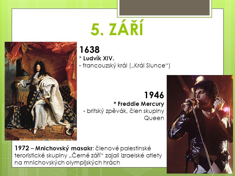 """5. ZÁŘÍ 1638 * Ludvík XIV. - francouzský král (""""Král Slunce"""") 1946 * Freddie Mercury - britský zpěvák, člen skupiny Queen 1972 – Mnichovský masakr : č"""