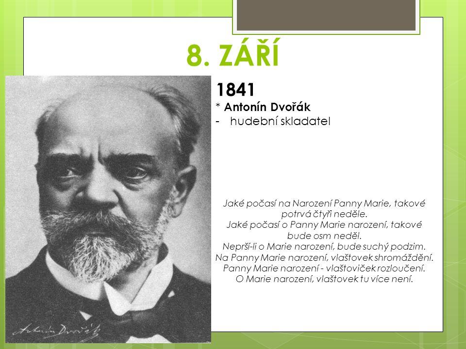 8. ZÁŘÍ 1841 * Antonín Dvořák -hudební skladatel Jaké počasí na Narození Panny Marie, takové potrvá čtyři neděle. Jaké počasí o Panny Marie narození,