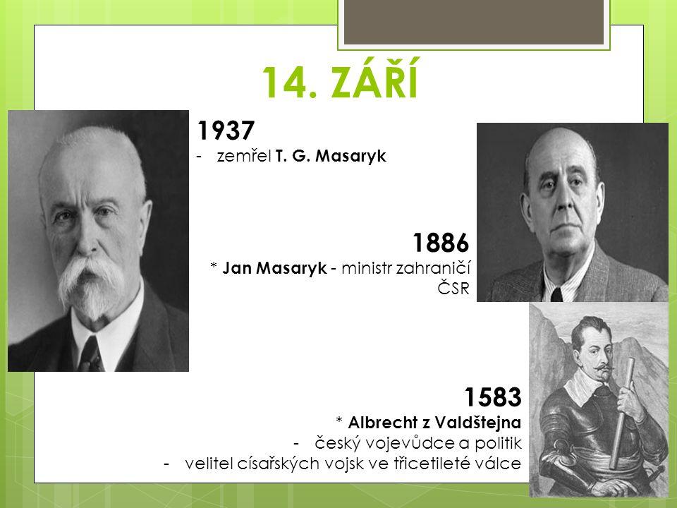 14. ZÁŘÍ 1937 -zemřel T. G. Masaryk 1886 * Jan Masaryk - ministr zahraničí ČSR 1583 * Albrecht z Valdštejna -český vojevůdce a politik -velitel císařs