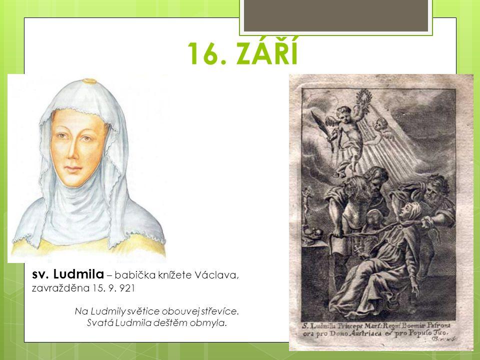 16. ZÁŘÍ sv. Ludmila – babička knížete Václava, zavražděna 15. 9. 921 Na Ludmily světice obouvej střevíce. Svatá Ludmila deštěm obmyla.