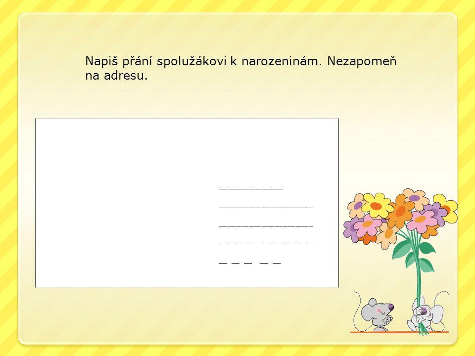 Napiš přání spolužákovi k narozeninám. Nezapomeň na adresu.