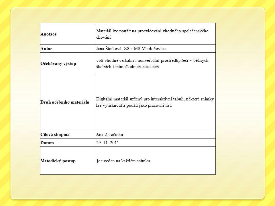 Anotace Materiál lze použít na procvičování vhodného společenského chování AutorJana Šimková, ZŠ a MŠ Mladoňovice Očekávaný výstup volí vhodné verbální i nonverbální prostředky řeči v běžných školních i mimoškolních situacích Druh učebního materiálu Digitální materiál určený pro interaktivní tabuli, některé snímky lze vytisknout a použít jako pracovní list.