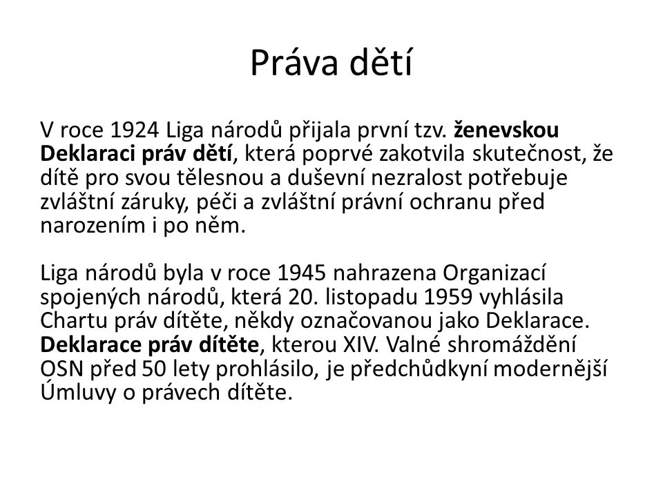 Práva dětí V roce 1924 Liga národů přijala první tzv. ženevskou Deklaraci práv dětí, která poprvé zakotvila skutečnost, že dítě pro svou tělesnou a du