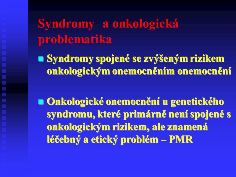 Syndromy a onkologická problematika Syndromy spojené se zvýšeným rizikem onkologickým onemocněním onemocnění Syndromy spojené se zvýšeným rizikem onkologickým onemocněním onemocnění Onkologické onemocnění u genetického syndromu, které primárně není spojené s onkologickým rizikem, ale znamená léčebný a etický problém – PMR Onkologické onemocnění u genetického syndromu, které primárně není spojené s onkologickým rizikem, ale znamená léčebný a etický problém – PMR
