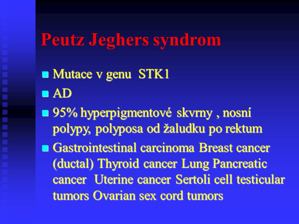 Peutz Jeghers syndrom Mutace v genu STK1 Mutace v genu STK1 AD AD 95% hyperpigmentové skvrny, nosní polypy, polyposa od žaludku po rektum 95% hyperpigmentové skvrny, nosní polypy, polyposa od žaludku po rektum Gastrointestinal carcinoma Breast cancer (ductal) Thyroid cancer Lung Pancreatic cancer Uterine cancer Sertoli cell testicular tumors Ovarian sex cord tumors Gastrointestinal carcinoma Breast cancer (ductal) Thyroid cancer Lung Pancreatic cancer Uterine cancer Sertoli cell testicular tumors Ovarian sex cord tumors