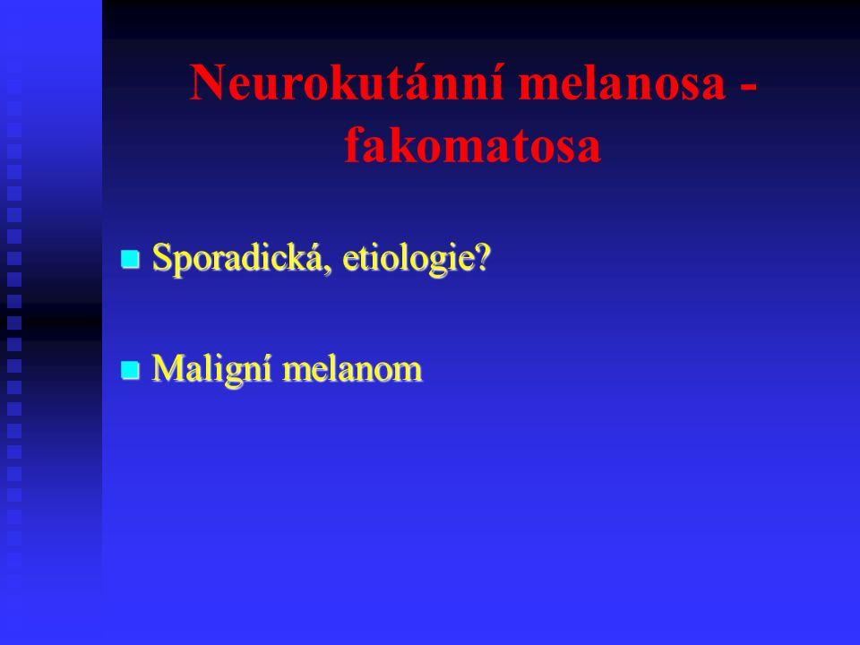 Neurokutánní melanosa - fakomatosa Sporadická, etiologie.