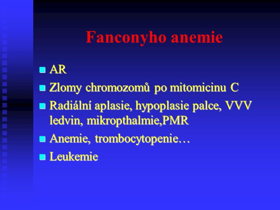 Fanconyho anemie AR AR Zlomy chromozomů po mitomicinu C Zlomy chromozomů po mitomicinu C Radiální aplasie, hypoplasie palce, VVV ledvin, mikropthalmie,PMR Radiální aplasie, hypoplasie palce, VVV ledvin, mikropthalmie,PMR Anemie, trombocytopenie… Anemie, trombocytopenie… Leukemie Leukemie