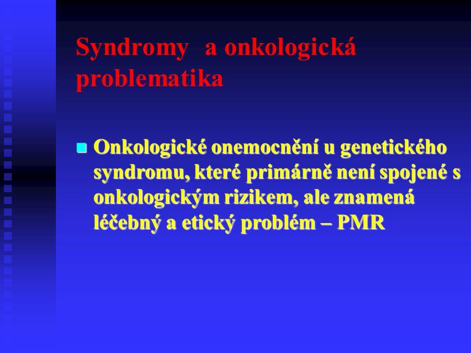 Syndromy a onkologická problematika Onkologické onemocnění u genetického syndromu, které primárně není spojené s onkologickým rizikem, ale znamená léčebný a etický problém – PMR Onkologické onemocnění u genetického syndromu, které primárně není spojené s onkologickým rizikem, ale znamená léčebný a etický problém – PMR